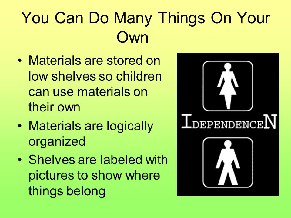 You Can Do Many Things On Your Own Materials are stored on low shelves so children can use materials on their own Materials are logically organized Shelves are labeled with pictures to show where things belong