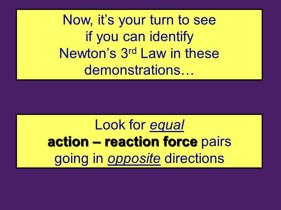 Now, it's your turn to see if you can identify Newton's 3 rd Law in these demonstrations… Look for equal action – reaction force action – reaction force pairs going in opposite directions