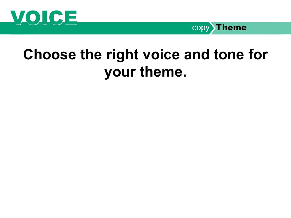 VOICE Choose the right voice and tone for your theme. copy Theme