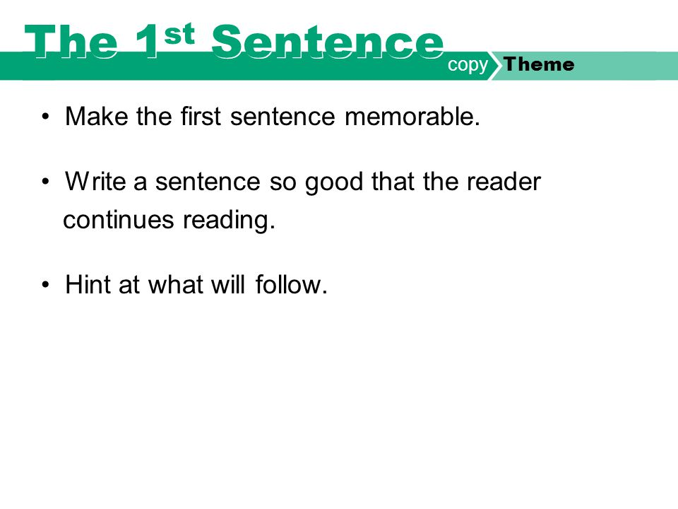 Make the first sentence memorable. Write a sentence so good that the reader continues reading. Hint at what will follow. copy Theme The 1 st Sentence