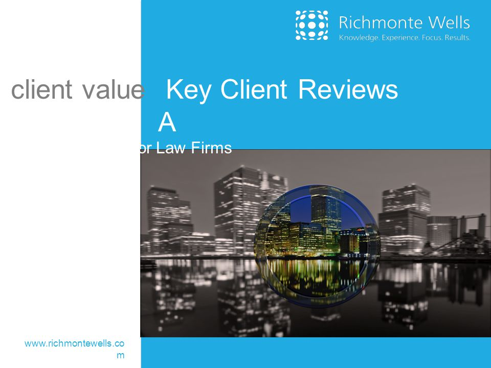 client value Key Client Reviews A A How To Guide for Law Firms www.richmontewells.co m
