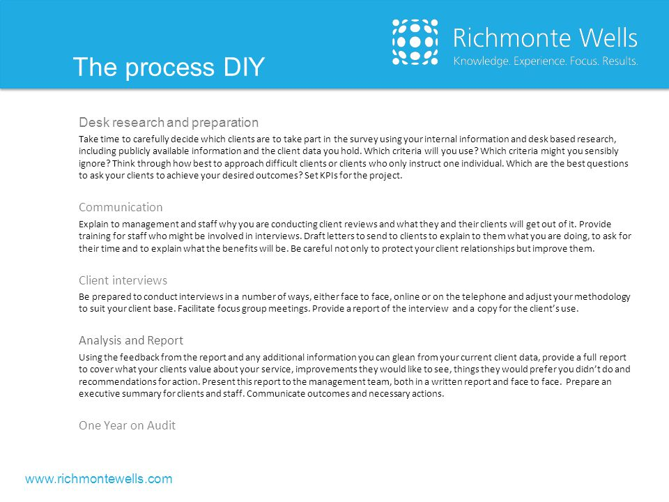 www.richmontewells.com The process DIY Desk research and preparation Take time to carefully decide which clients are to take part in the survey using your internal information and desk based research, including publicly available information and the client data you hold.