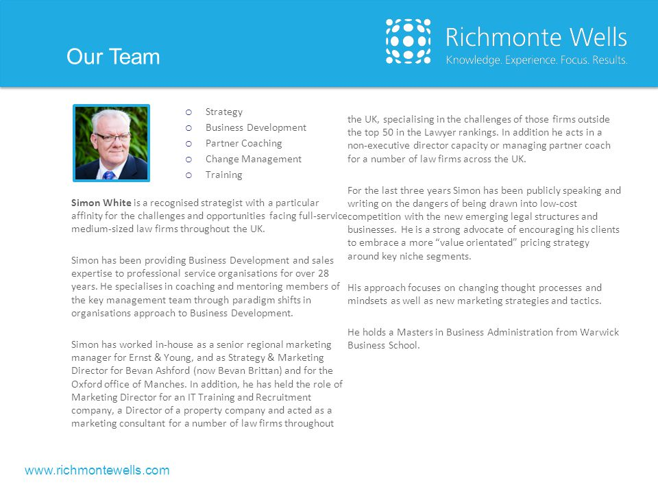 www.richmontewells.com Our Team (continued) Sally Calverley is a lawyer turned legal business consultant with a first class understanding of the market and how it is changing to meet the future: something that her clients find invaluable .