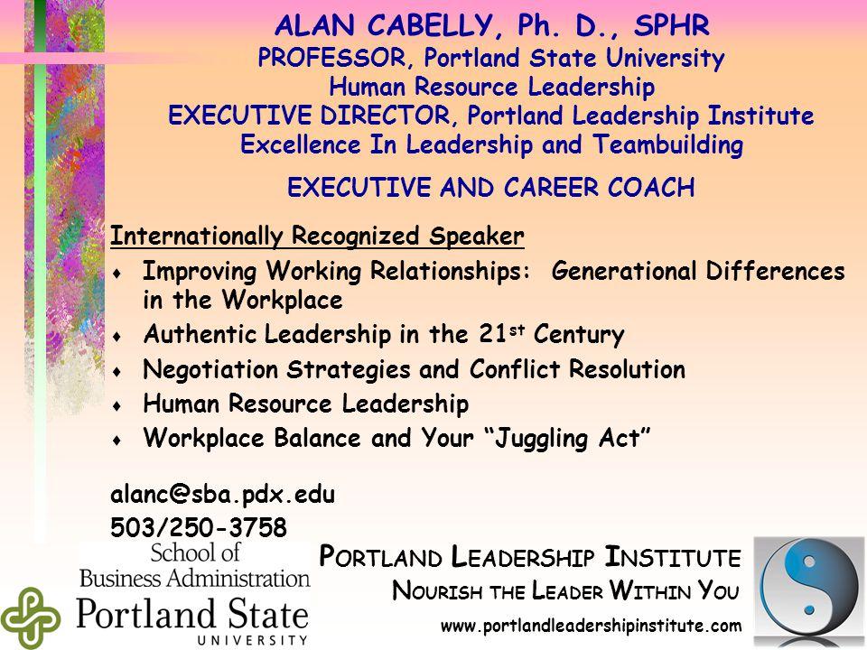 P ORTLAND L EADER S HIP I N S TITUTE N OURISH THE L EADER W ITHIN Y OU d www.portlandleadershipinstitute.com d ALAN CABELLY, Ph. D., SPHR PROFESSOR, P