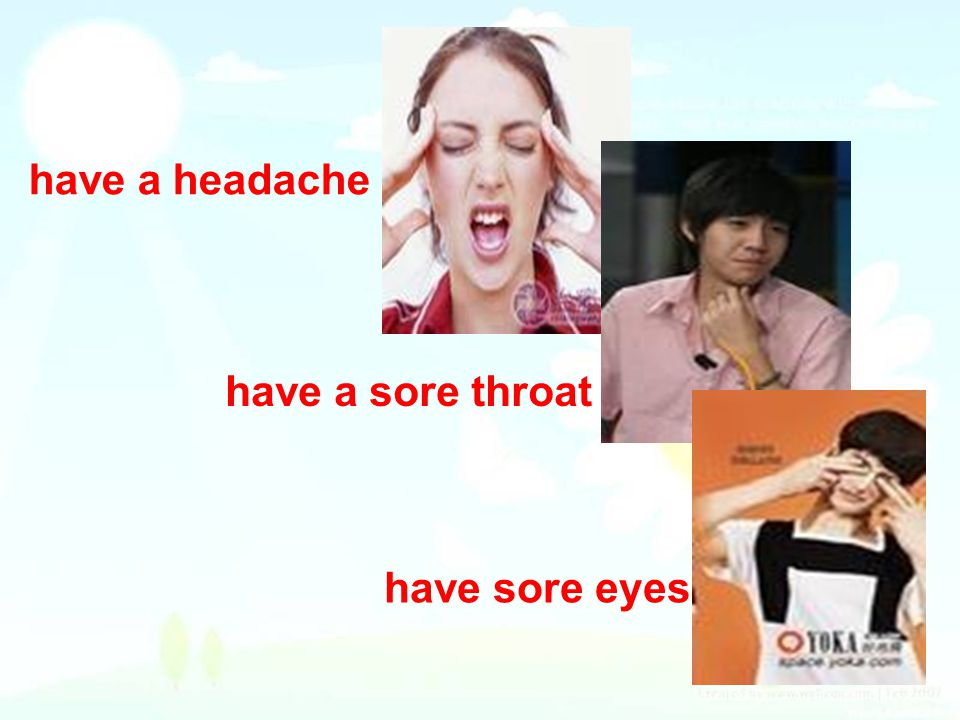 have a headache have a sore throat have sore eyes