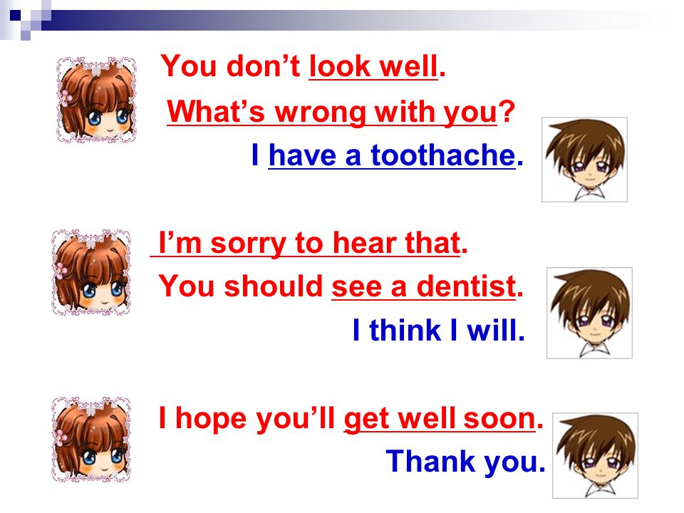 You don't look well. What's wrong with you. I have a toothache.