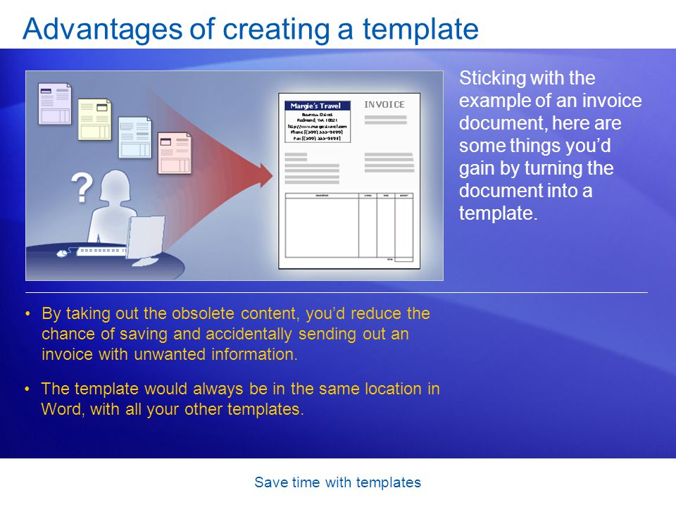 Save time with templates Advantages of creating a template Sticking with the example of an invoice document, here are some things you'd gain by turnin