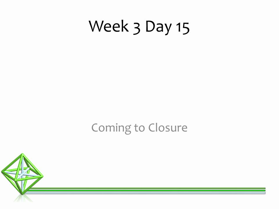 Coming to Closure Week 3 Day 15