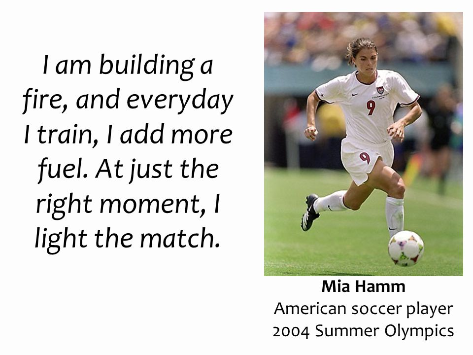 I am building a fire, and everyday I train, I add more fuel. At just the right moment, I light the match. Mia Hamm American soccer player 2004 Summer