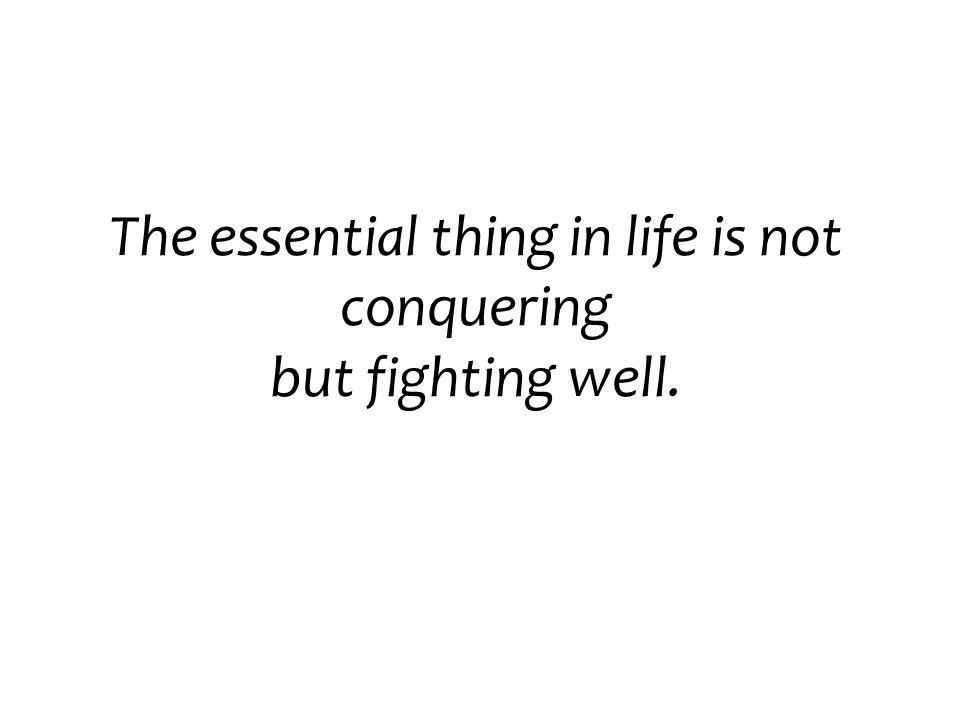 The essential thing in life is not conquering but fighting well.