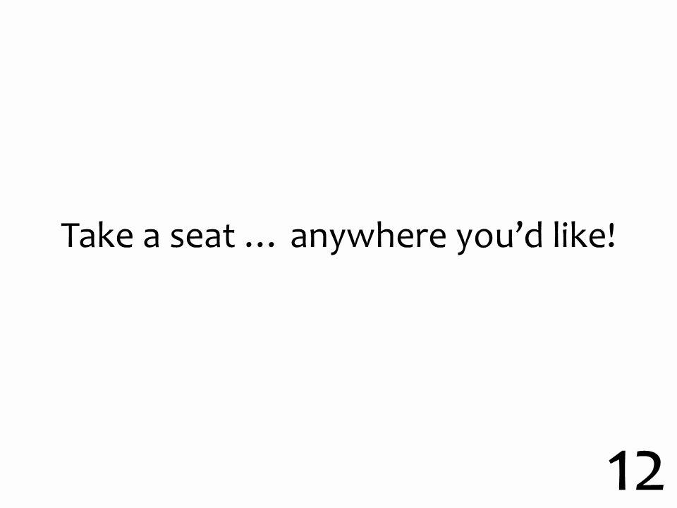 Take a seat … anywhere you'd like! 12