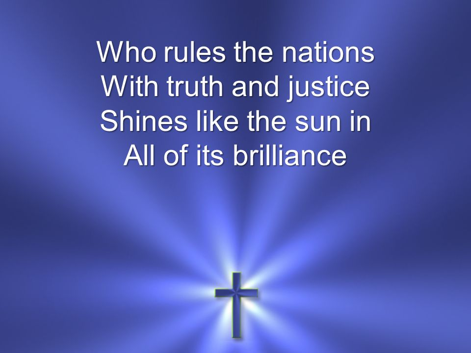 Who rules the nations With truth and justice Shines like the sun in All of its brilliance