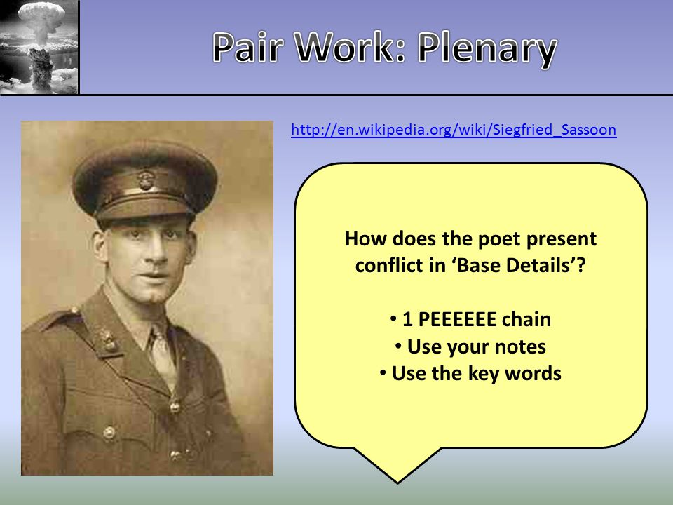 http://en.wikipedia.org/wiki/Siegfried_Sassoon How does the poet present conflict in 'Base Details'? 1 PEEEEEE chain Use your notes Use the key words