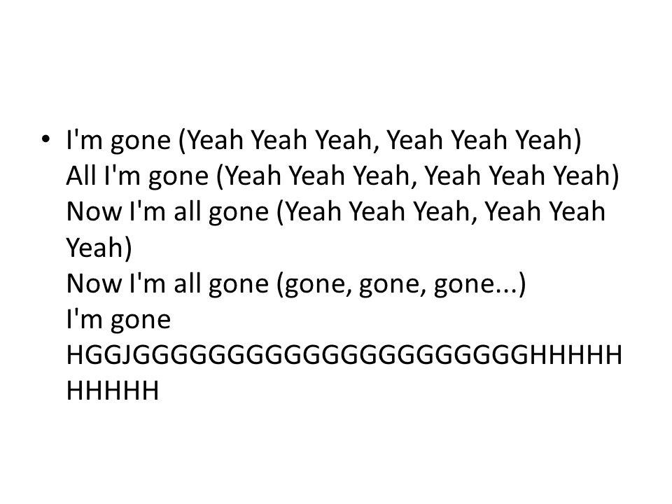 I m gone (Yeah Yeah Yeah, Yeah Yeah Yeah) All I m gone (Yeah Yeah Yeah, Yeah Yeah Yeah) Now I m all gone (Yeah Yeah Yeah, Yeah Yeah Yeah) Now I m all gone (gone, gone, gone...) I m gone HGGJGGGGGGGGGGGGGGGGGGGGGHHHHH HHHHH