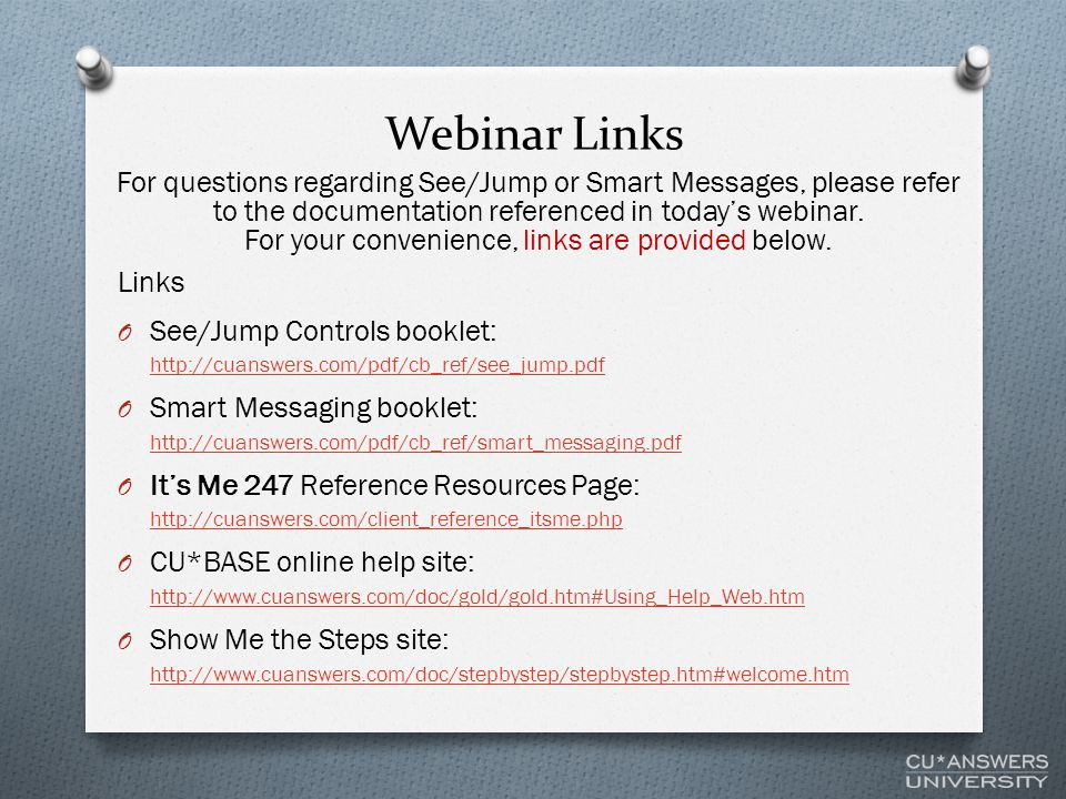 Webinar Links Links O See/Jump Controls booklet: http://cuanswers.com/pdf/cb_ref/see_jump.pdf http://cuanswers.com/pdf/cb_ref/see_jump.pdf O Smart Messaging booklet: http://cuanswers.com/pdf/cb_ref/smart_messaging.pdf http://cuanswers.com/pdf/cb_ref/smart_messaging.pdf O It's Me 247 Reference Resources Page: http://cuanswers.com/client_reference_itsme.php http://cuanswers.com/client_reference_itsme.php O CU*BASE online help site: http://www.cuanswers.com/doc/gold/gold.htm#Using_Help_Web.htm http://www.cuanswers.com/doc/gold/gold.htm#Using_Help_Web.htm O Show Me the Steps site: http://www.cuanswers.com/doc/stepbystep/stepbystep.htm#welcome.htm http://www.cuanswers.com/doc/stepbystep/stepbystep.htm#welcome.htm For questions regarding See/Jump or Smart Messages, please refer to the documentation referenced in today's webinar.