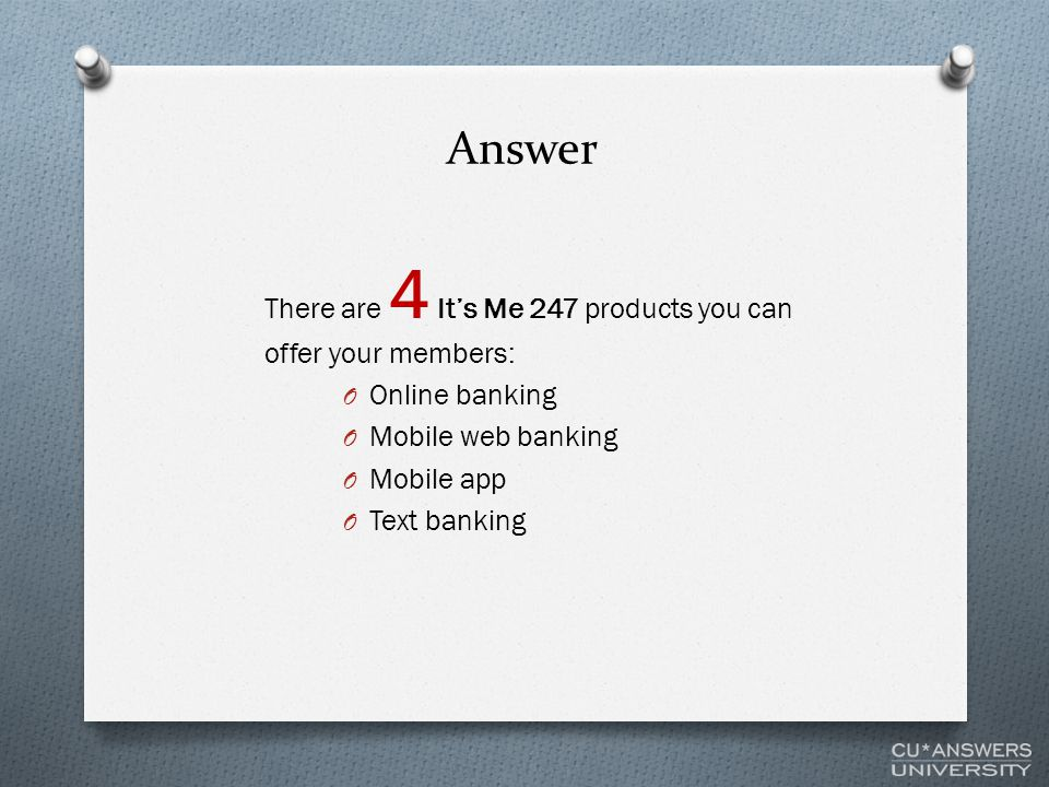 Answer There are 4 It's Me 247 products you can offer your members: O Online banking O Mobile web banking O Mobile app O Text banking