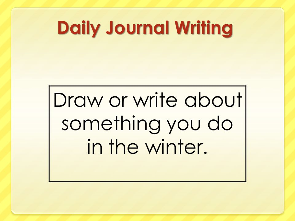 Daily Journal Writing Draw or write about something you do in the winter.