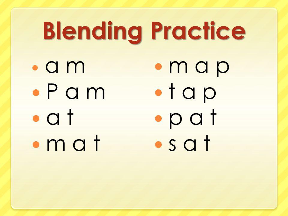 Blending Practice a m P a m a t m a t m a p t a p p a t s a t
