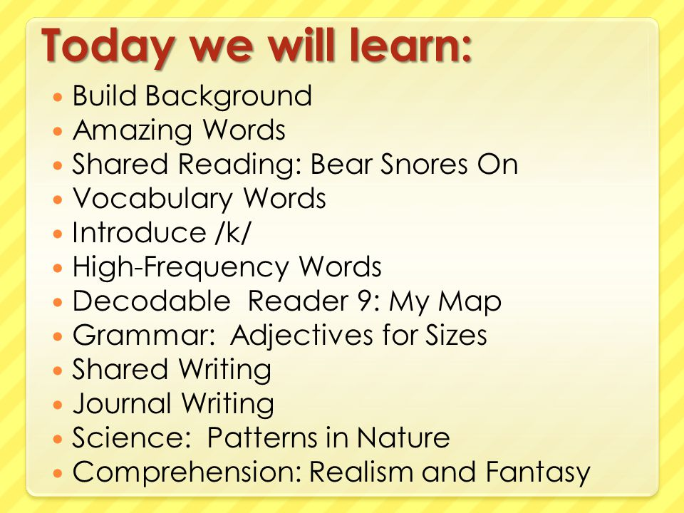 Today we will learn: Build Background Amazing Words Shared Reading: Bear Snores On Vocabulary Words Introduce /k/ High-Frequency Words Decodable Reade