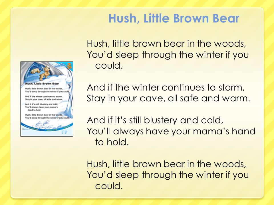 Hush, Little Brown Bear Hush, little brown bear in the woods, You'd sleep through the winter if you could. And if the winter continues to storm, Stay