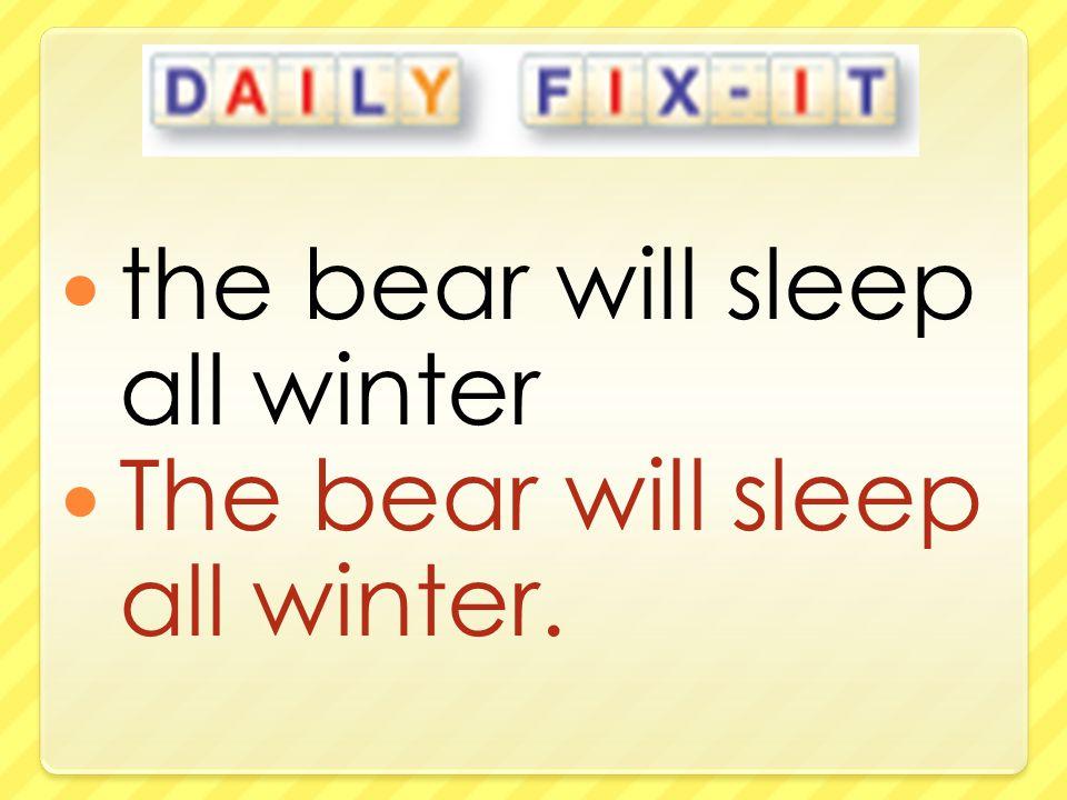 the bear will sleep all winter The bear will sleep all winter.