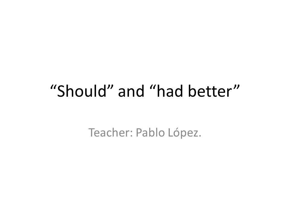 Should and had better Teacher: Pablo López.