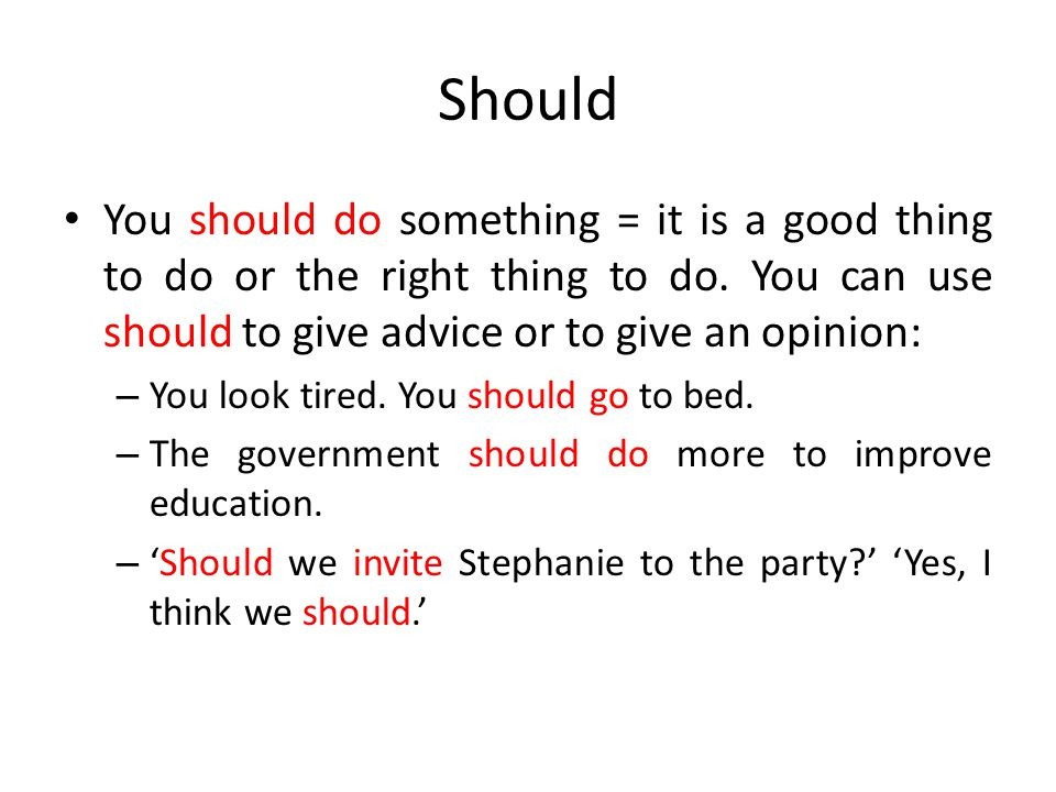 Should You should do something = it is a good thing to do or the right thing to do. You can use should to give advice or to give an opinion: – You loo