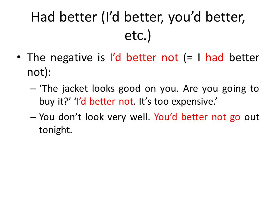 Had better (I'd better, you'd better, etc.) Remember that: – The form is 'had better' (usually 'I'd better / you'd better' etc.