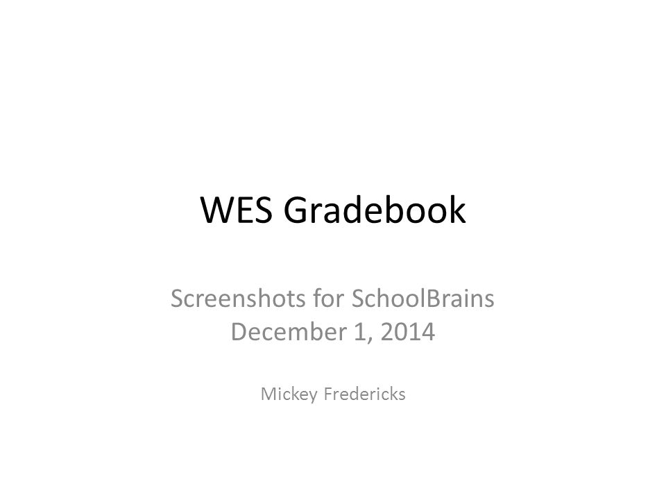 WES Gradebook Screenshots for SchoolBrains December 1, 2014 Mickey Fredericks