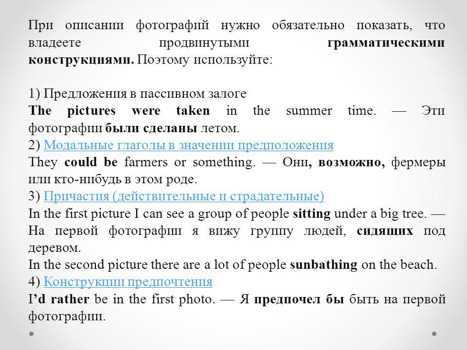 При описании фотографий нужно обязательно показать, что владеете продвинутыми грамматическими конструкциями. Поэтому используйте: 1) Предложения в пас