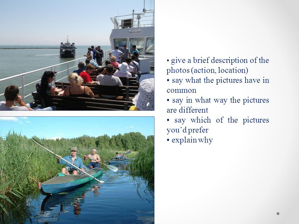 give a brief description of the photos (action, location) say what the pictures have in common say in what way the pictures are different say which of the pictures you'd prefer explain why