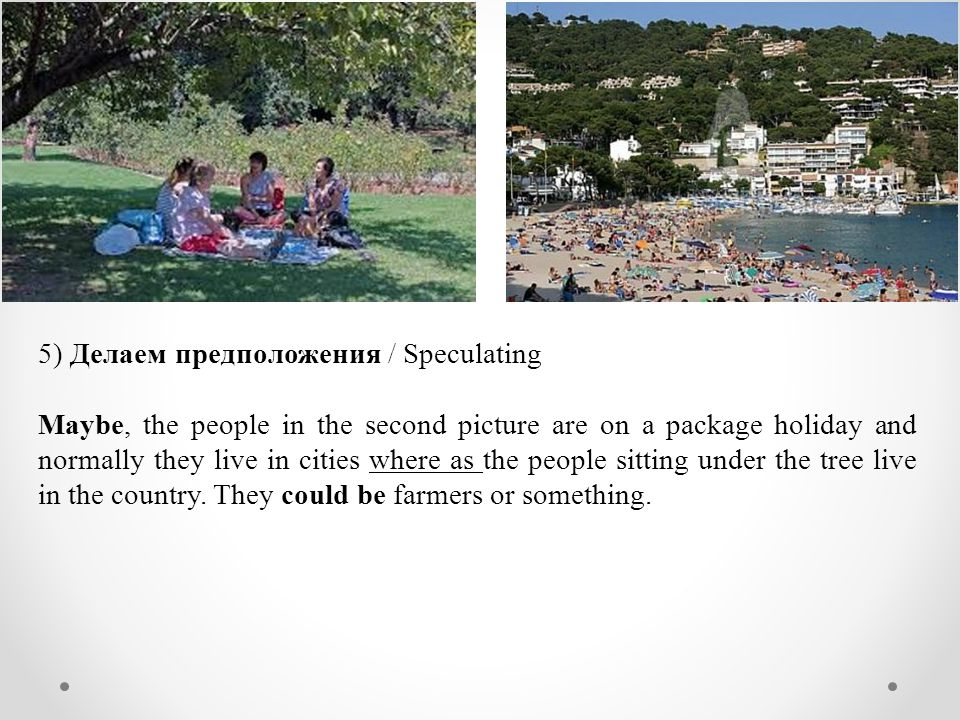 5) Делаем предположения / Speculating Maybe, the people in the second picture are on a package holiday and normally they live in cities where as the people sitting under the tree live in the country.