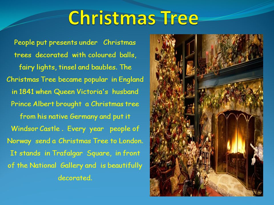 People put presents under Christmas trees decorated with coloured balls, fairy lights, tinsel and baubles. The Christmas Tree became popular in Englan