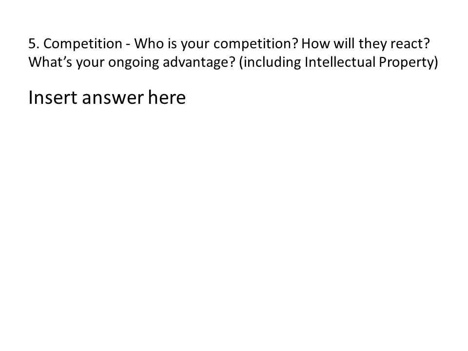 5. Competition - Who is your competition? How will they react? What's your ongoing advantage? (including Intellectual Property) Insert answer here