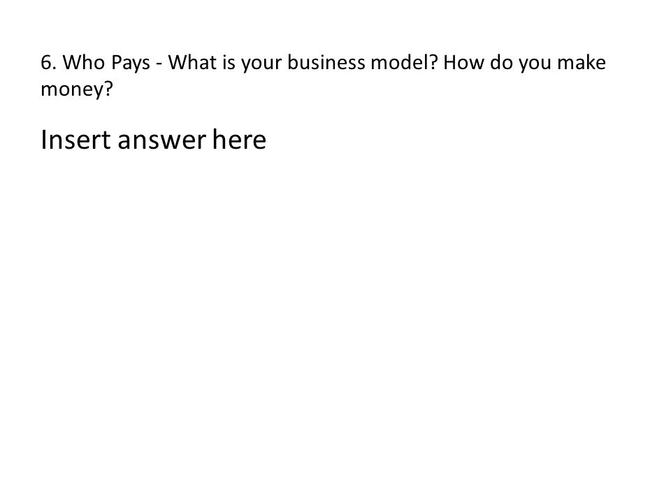 6. Who Pays - What is your business model? How do you make money? Insert answer here