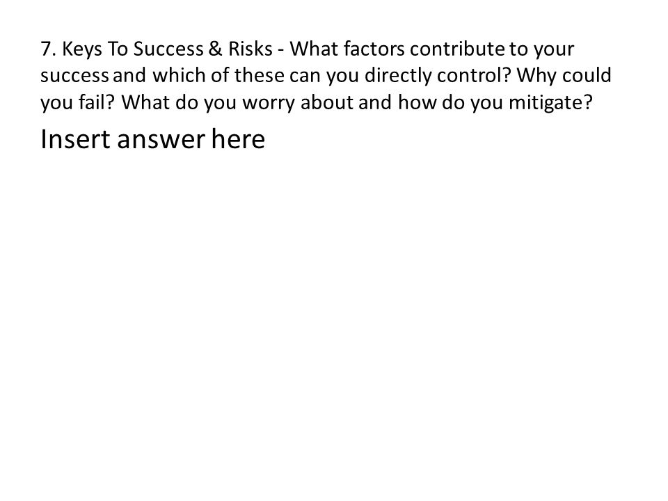 7. Keys To Success & Risks - What factors contribute to your success and which of these can you directly control? Why could you fail? What do you worr