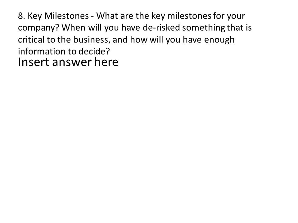 8. Key Milestones - What are the key milestones for your company? When will you have de-risked something that is critical to the business, and how wil