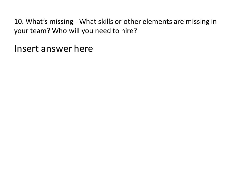10. What's missing - What skills or other elements are missing in your team? Who will you need to hire? Insert answer here