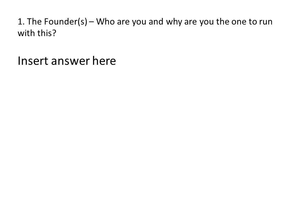 1. The Founder(s) – Who are you and why are you the one to run with this? Insert answer here