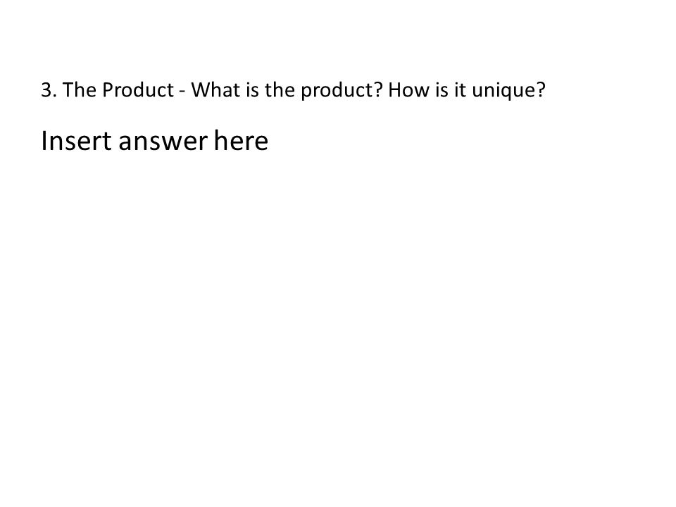 3. The Product - What is the product? How is it unique? Insert answer here
