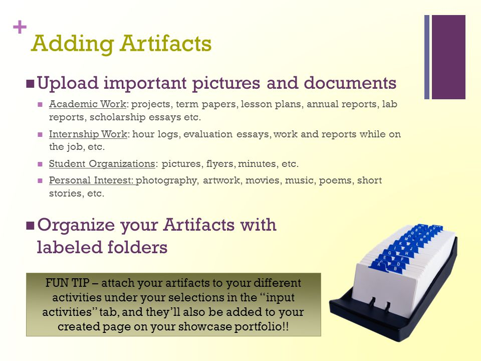 + Adding Artifacts Upload important pictures and documents Academic Work: projects, term papers, lesson plans, annual reports, lab reports, scholarshi