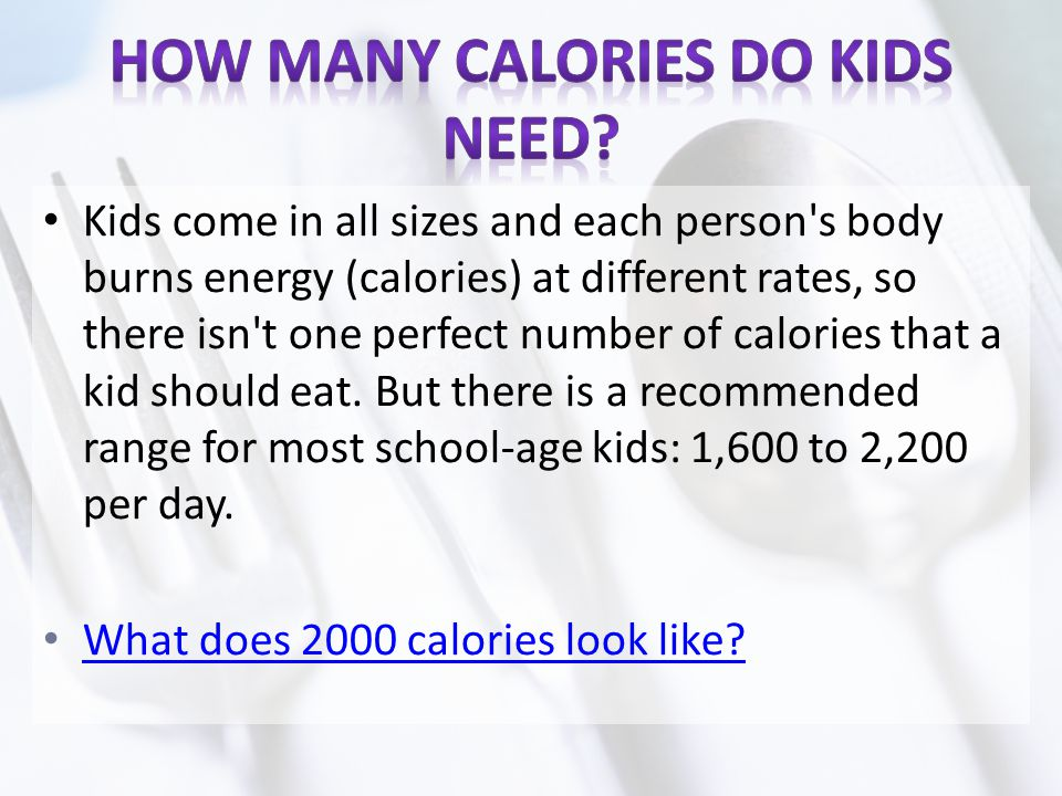 Kids come in all sizes and each person's body burns energy (calories) at different rates, so there isn't one perfect number of calories that a kid sho