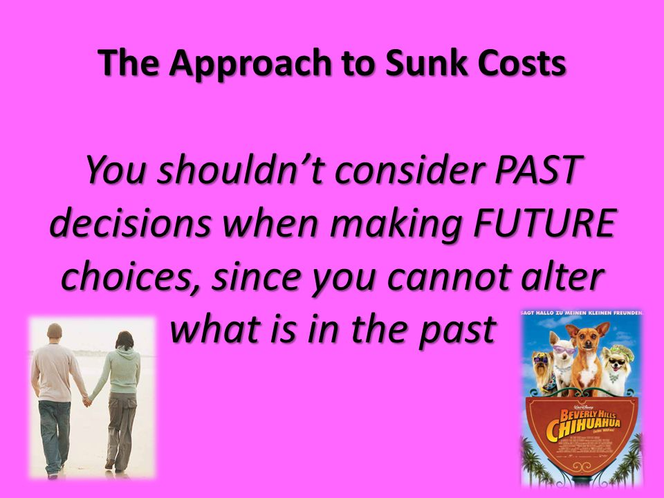 The Approach to Sunk Costs You shouldn't consider PAST decisions when making FUTURE choices, since you cannot alter what is in the past