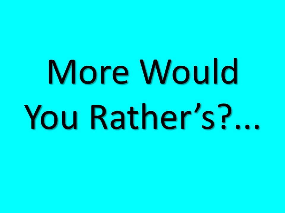 More Would You Rather's?...