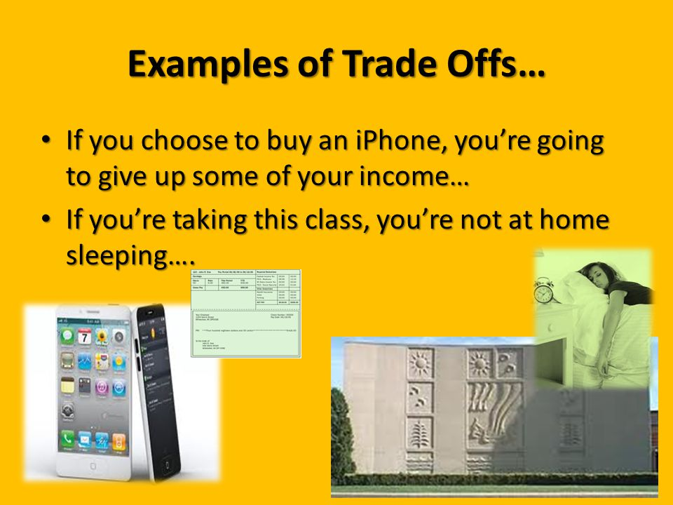 Examples of Trade Offs… If you choose to buy an iPhone, you're going to give up some of your income… If you choose to buy an iPhone, you're going to g