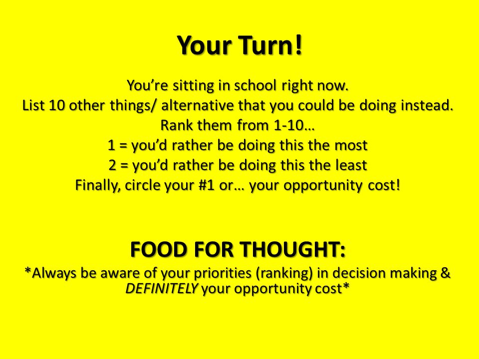 Your Turn! You're sitting in school right now. List 10 other things/ alternative that you could be doing instead. Rank them from 1-10… 1 = you'd rathe