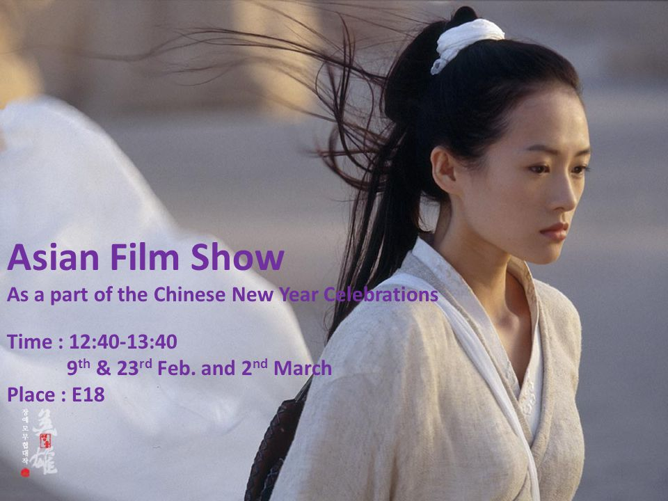 Asian Film Show As a part of the Chinese New Year Celebrations Time : 12:40-13:40 9 th & 23 rd Feb. and 2 nd March Place : E18