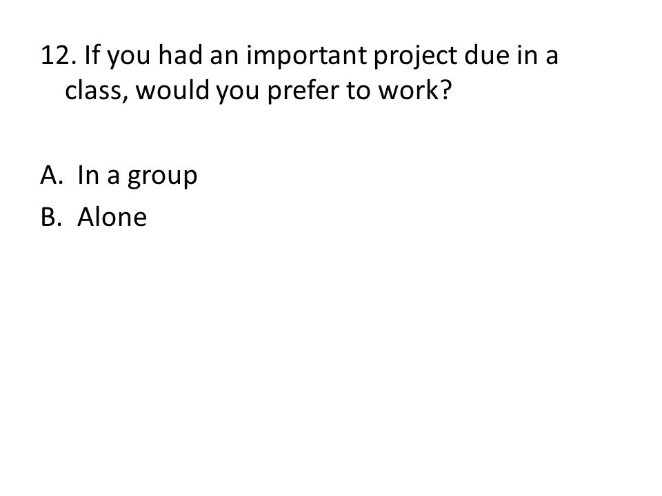 12. If you had an important project due in a class, would you prefer to work? A.In a group B.Alone