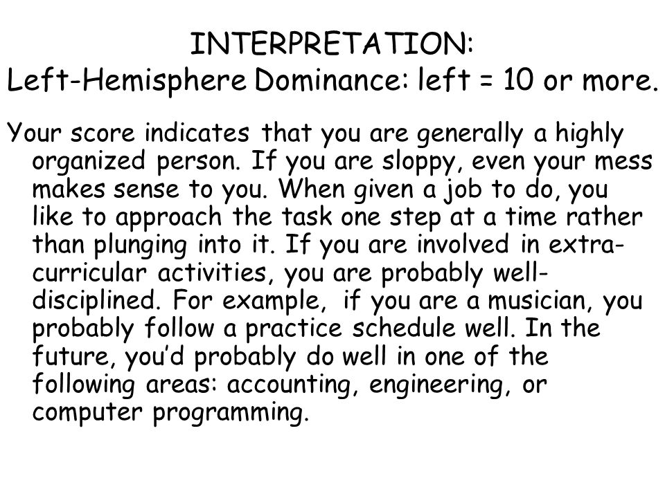 INTERPRETATION: Left-Hemisphere Dominance: left = 10 or more. Your score indicates that you are generally a highly organized person. If you are sloppy