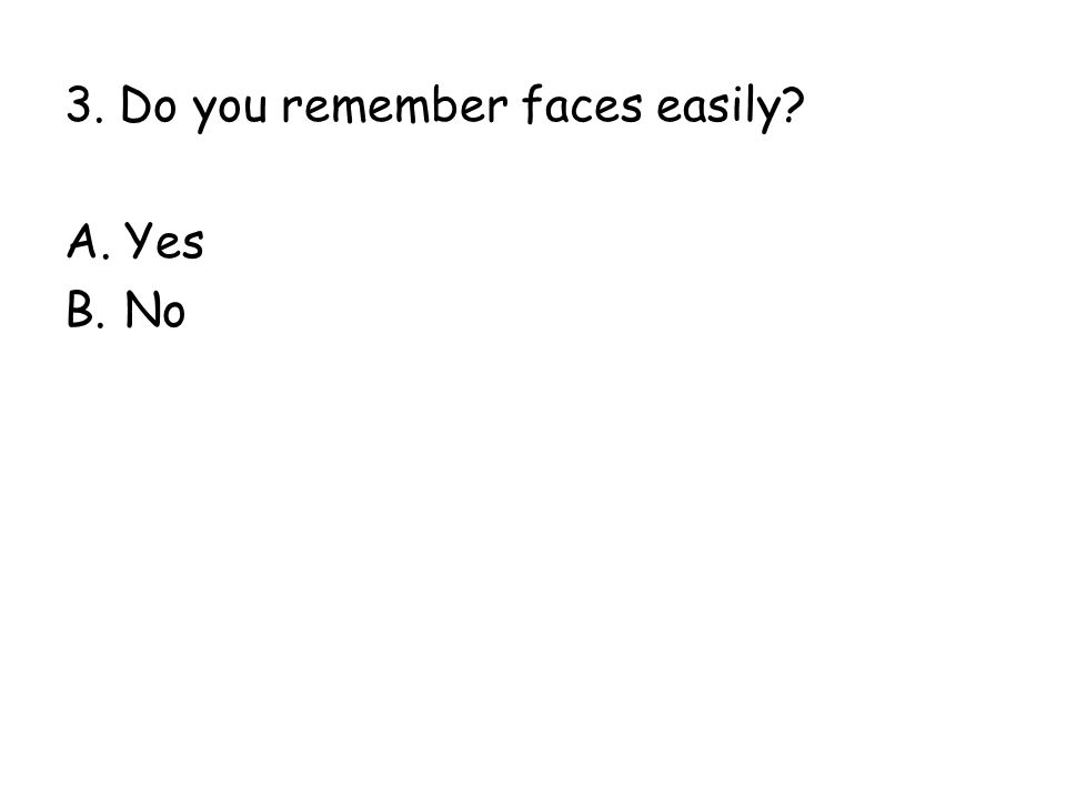 3. Do you remember faces easily? A.Yes B.No